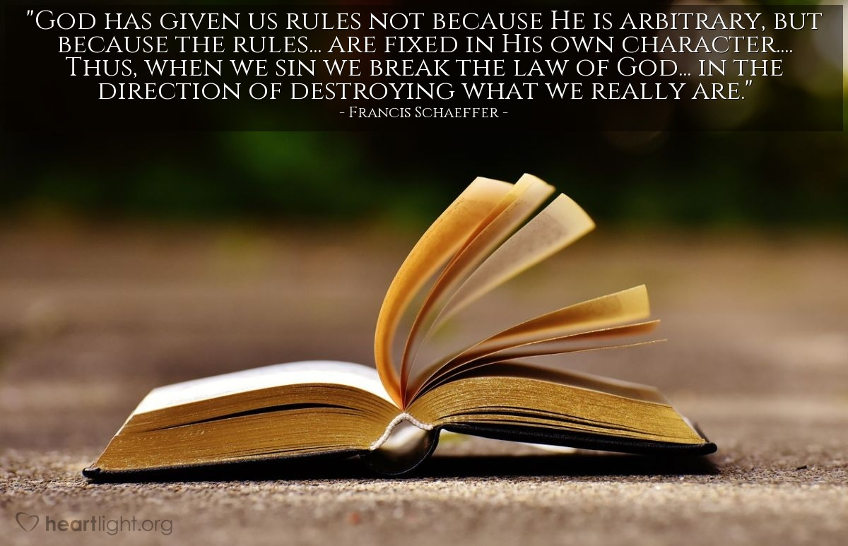 """Illustration of Francis Schaeffer — """"God has given us rules not because He is arbitrary, but because the rules... are fixed in His own character.... Thus, when we sin we break the law of God... in the direction of destroying what we really are."""""""