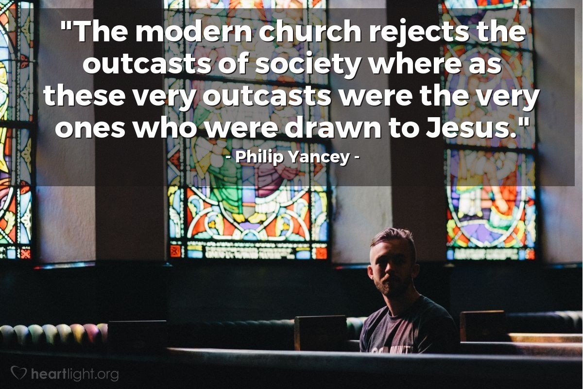 """Illustration of Philip Yancey — """"The modern church rejects the outcasts of society where as these very outcasts were the very ones who were drawn to Jesus."""""""