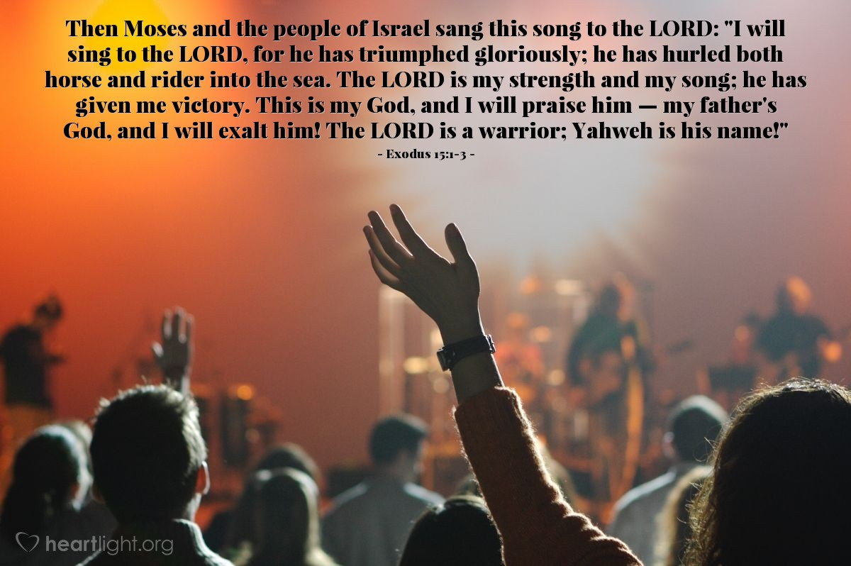 """Illustration of Exodus 15:1-3 — Then Moses and the people of Israel sang this song to the LORD: """"I will sing to the LORD, for he has triumphed gloriously; he has hurled both horse and rider into the sea. The LORD is my strength and my song; he has given me victory. This is my God, and I will praise him — my father's God, and I will exalt him! The LORD is a warrior; Yahweh is his name!"""""""