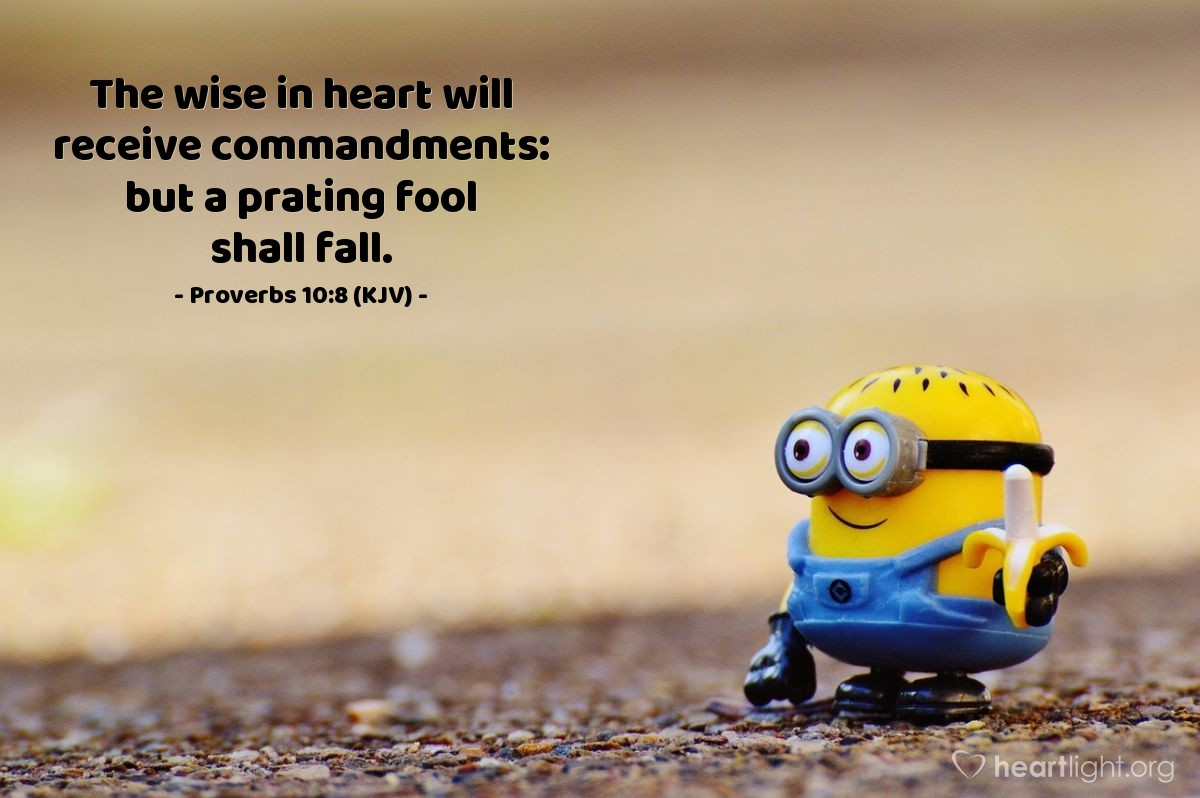 Illustration of Proverbs 10:8 (KJV) — The wise in heart will receive commandments: but a prating fool shall fall.