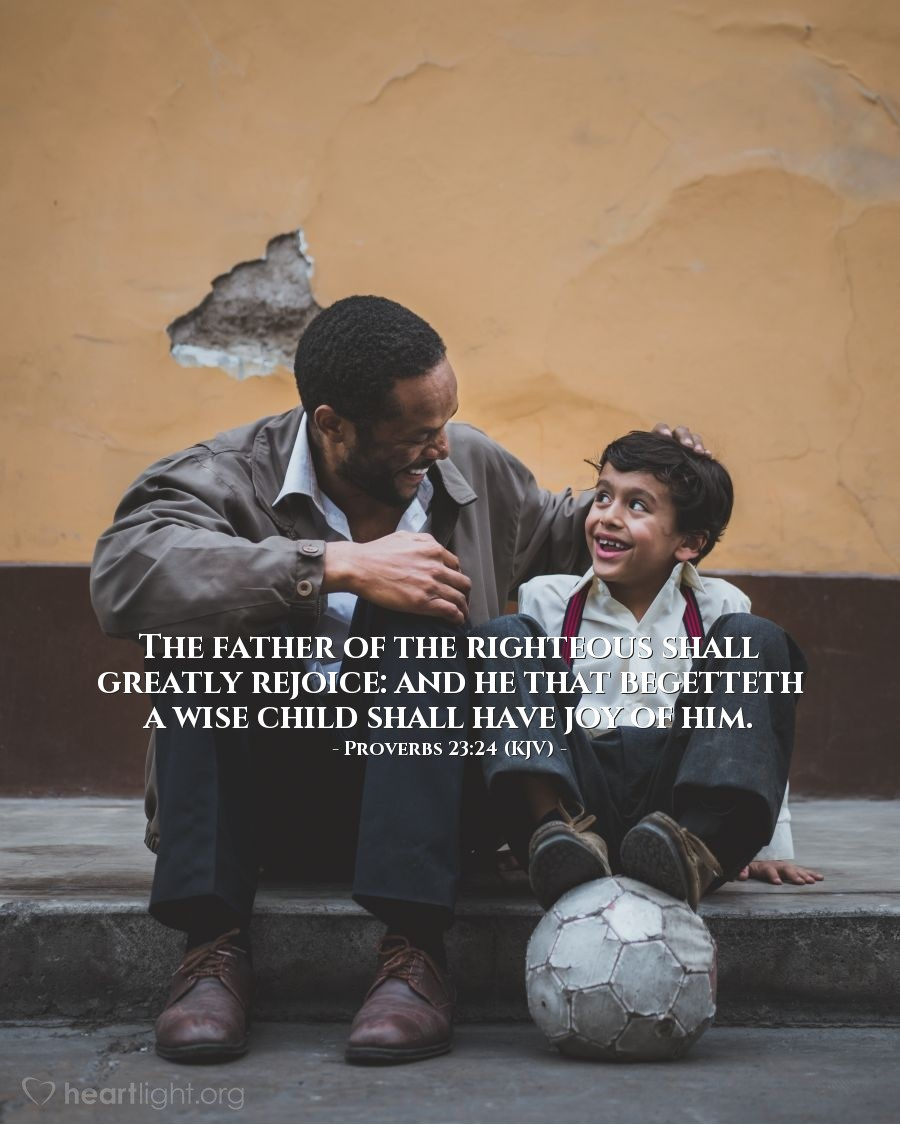 Illustration of Proverbs 23:24 (KJV) — The father of the righteous shall greatly rejoice: and he that begetteth a wise child shall have joy of him.