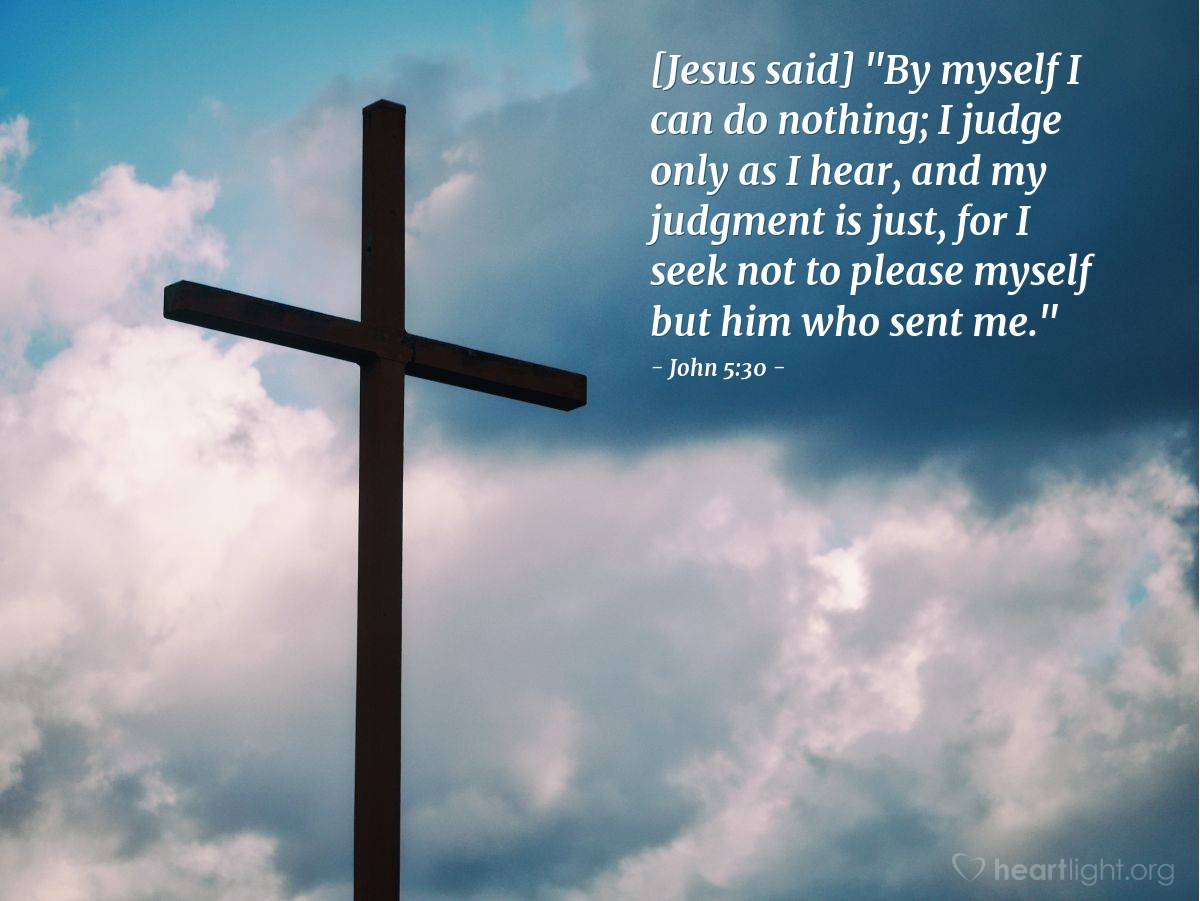 "Illustration of John 5:30 — [Jesus said] ""By myself I can do nothing; I judge only as I hear, and my judgment is just, for I seek not to please myself but him who sent me."""