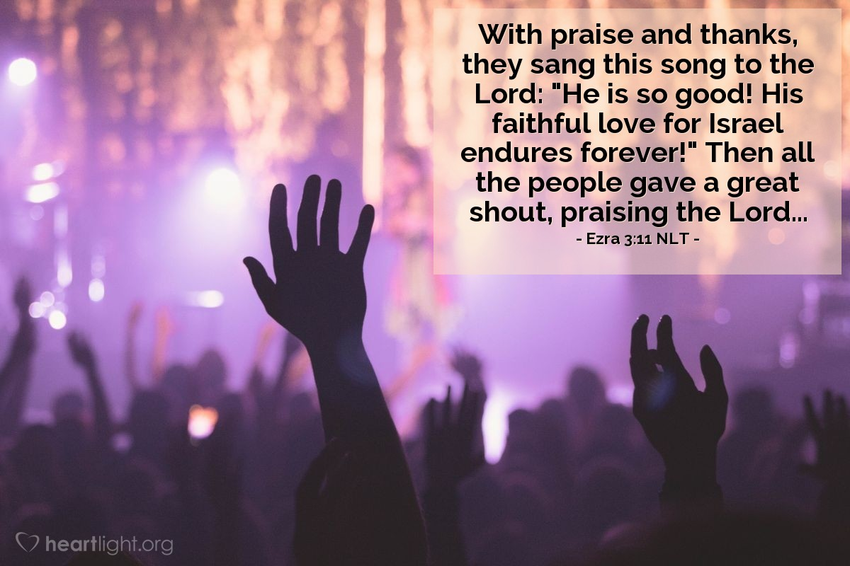 """Illustration of Ezra 3:11 NLT — With praise and thanks, they sang this song to the Lord: """"He is so good! His faithful love for Israel endures forever!"""" Then all the people gave a great shout, praising the Lord..."""