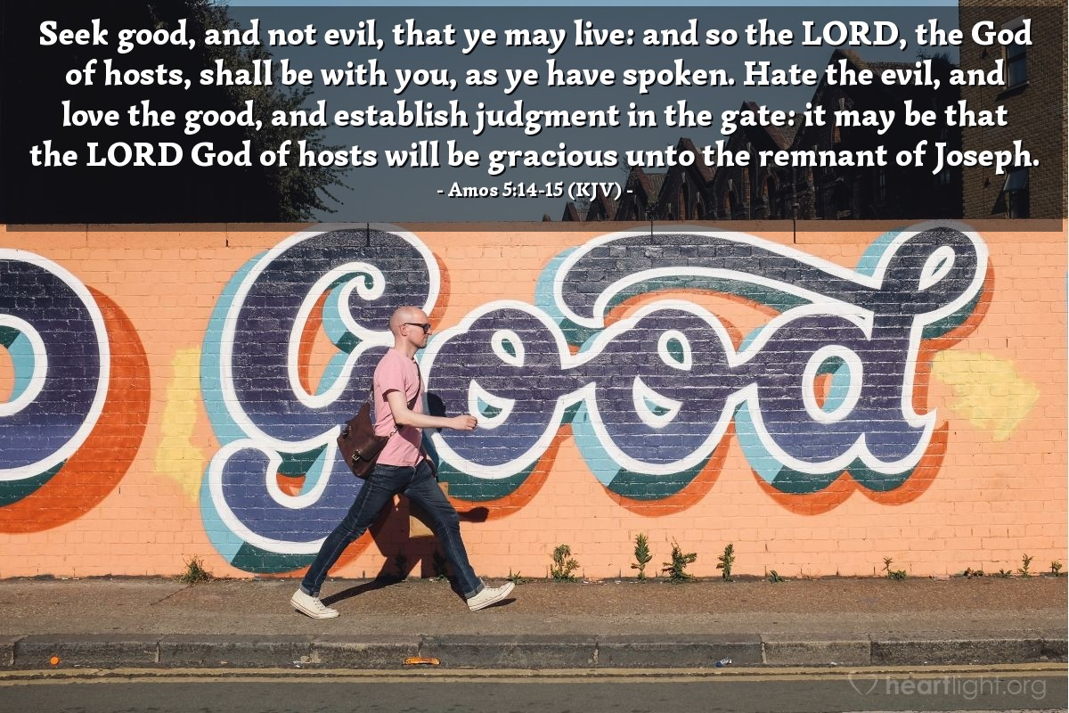 Illustration of Amos 5:14-15 (KJV) — Seek good, and not evil, that ye may live: and so the LORD, the God of hosts, shall be with you, as ye have spoken. Hate the evil, and love the good, and establish judgment in the gate: it may be that the LORD God of hosts will be gracious unto the remnant of Joseph.