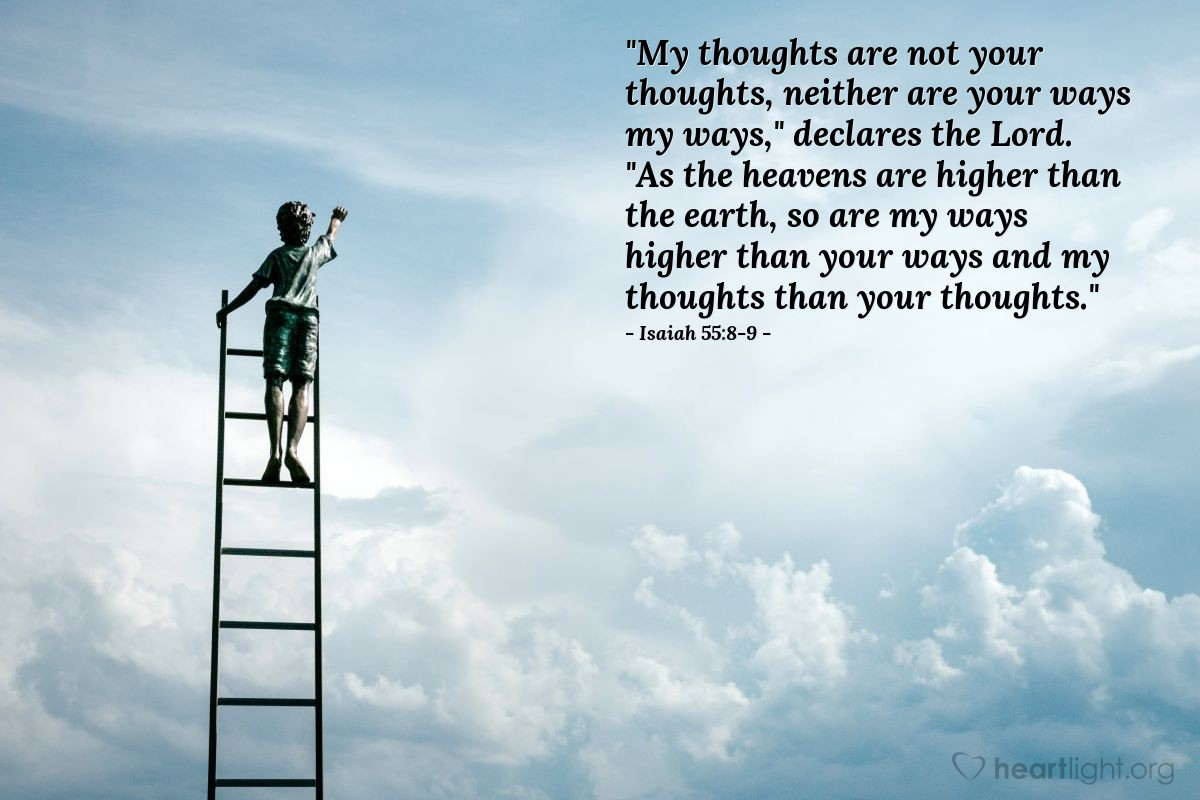 "Illustration of Isaiah 55:8-9 — ""My thoughts are not your thoughts, neither are your ways my ways,"" declares the Lord. ""As the heavens are higher than the earth, so are my ways higher than your ways and my thoughts than your thoughts."""