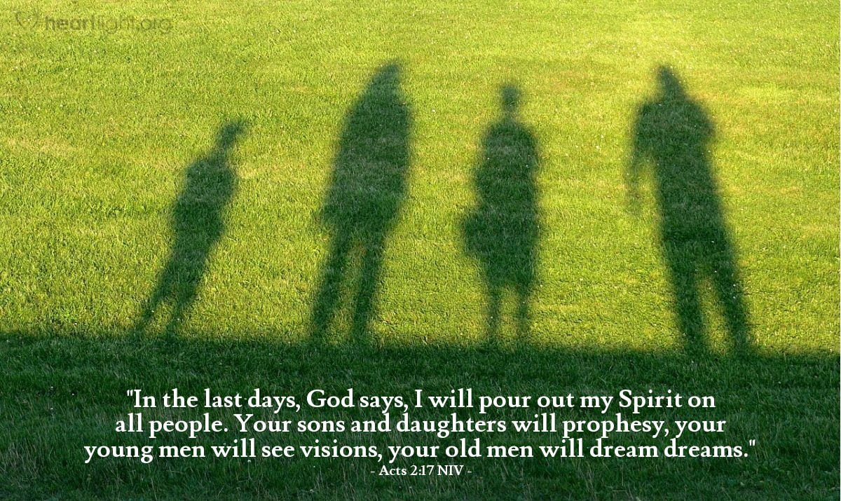 """Illustration of Acts 2:17 NIV — """"In the last days, God says, I will pour out my Spirit on all people. Your sons and daughters will prophesy, your young men will see visions, your old men will dream dreams."""""""