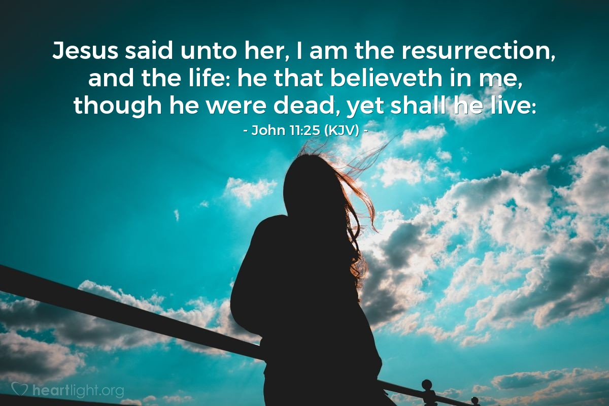 Illustration of John 11:25 (KJV) — Jesus said unto her, I am the resurrection, and the life: he that believeth in me, though he were dead, yet shall he live: