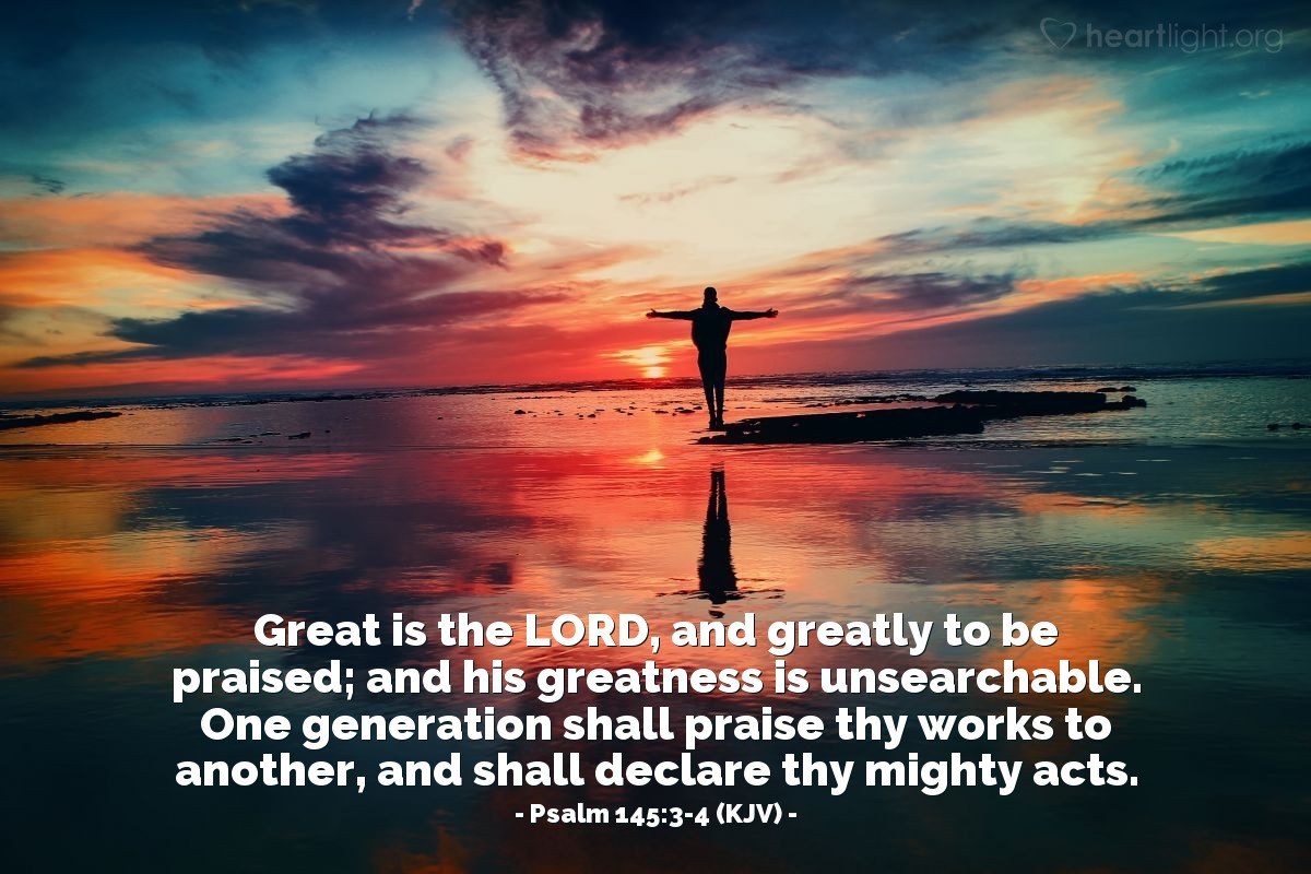 Illustration of Psalm 145:3-4 (KJV) — Great is the LORD, and greatly to be praised; and his greatness is unsearchable. One generation shall praise thy works to another, and shall declare thy mighty acts.