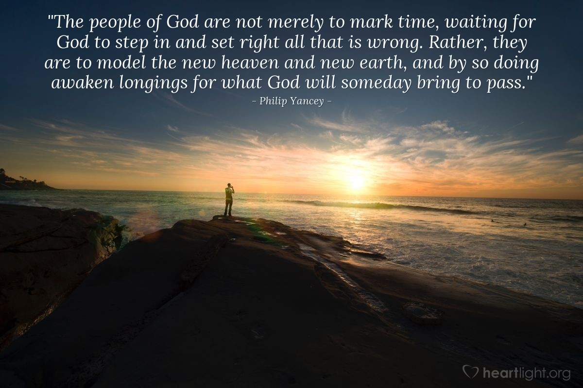"""Illustration of Philip Yancey — """"The people of God are not merely to mark time, waiting for God to step in and set right all that is wrong. Rather, they are to model the new heaven and new earth, and by so doing awaken longings for what God will someday bring to pass."""""""