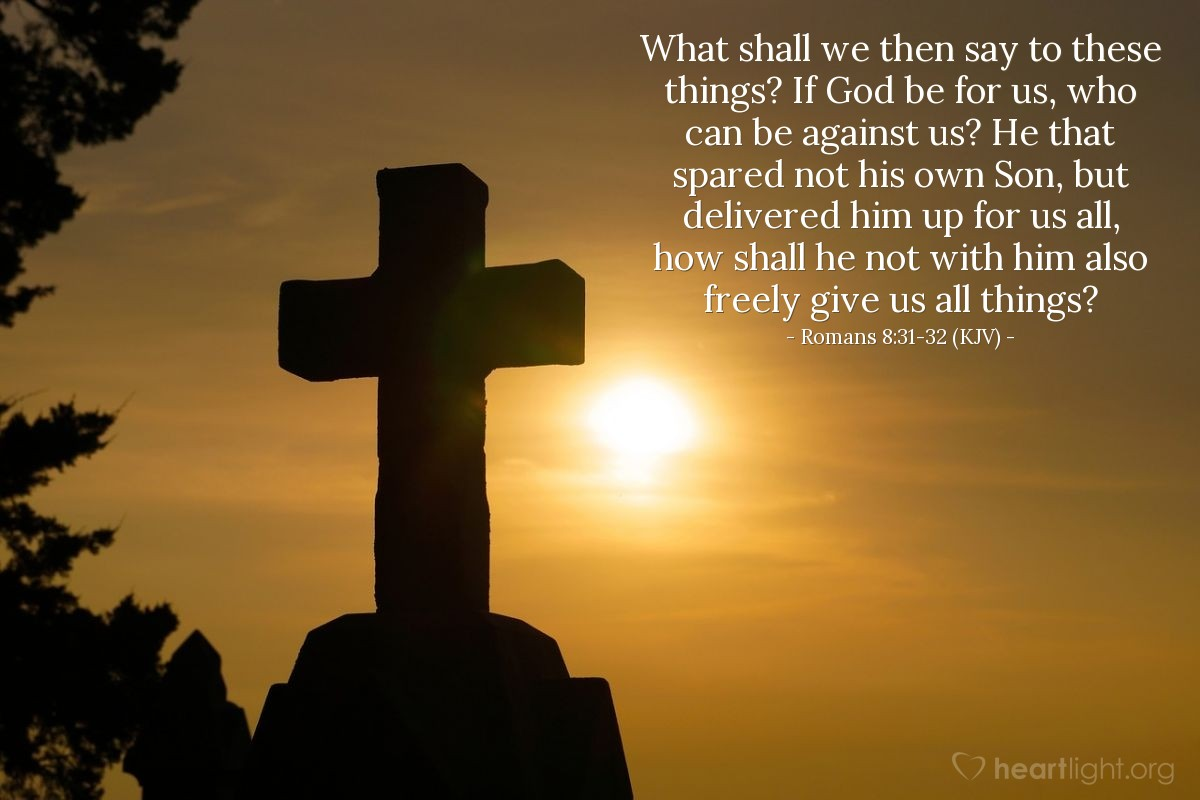 Illustration of Romans 8:31-32 (KJV) — What shall we then say to these things? If God be for us, who can be against us? He that spared not his own Son, but delivered him up for us all, how shall he not with him also freely give us all things?