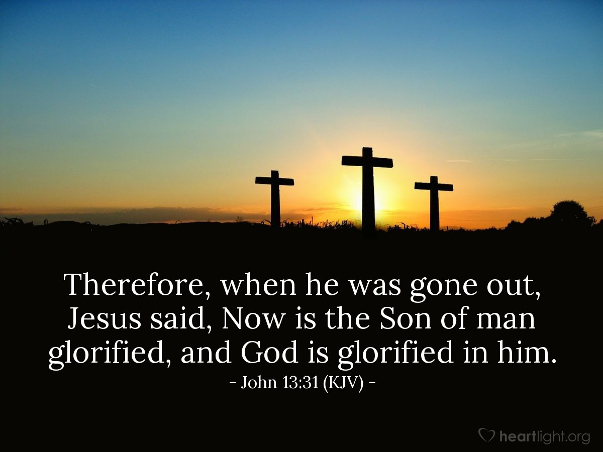 Illustration of John 13:31 (KJV) — Therefore, when he was gone out, Jesus said, Now is the Son of man glorified, and God is glorified in him.