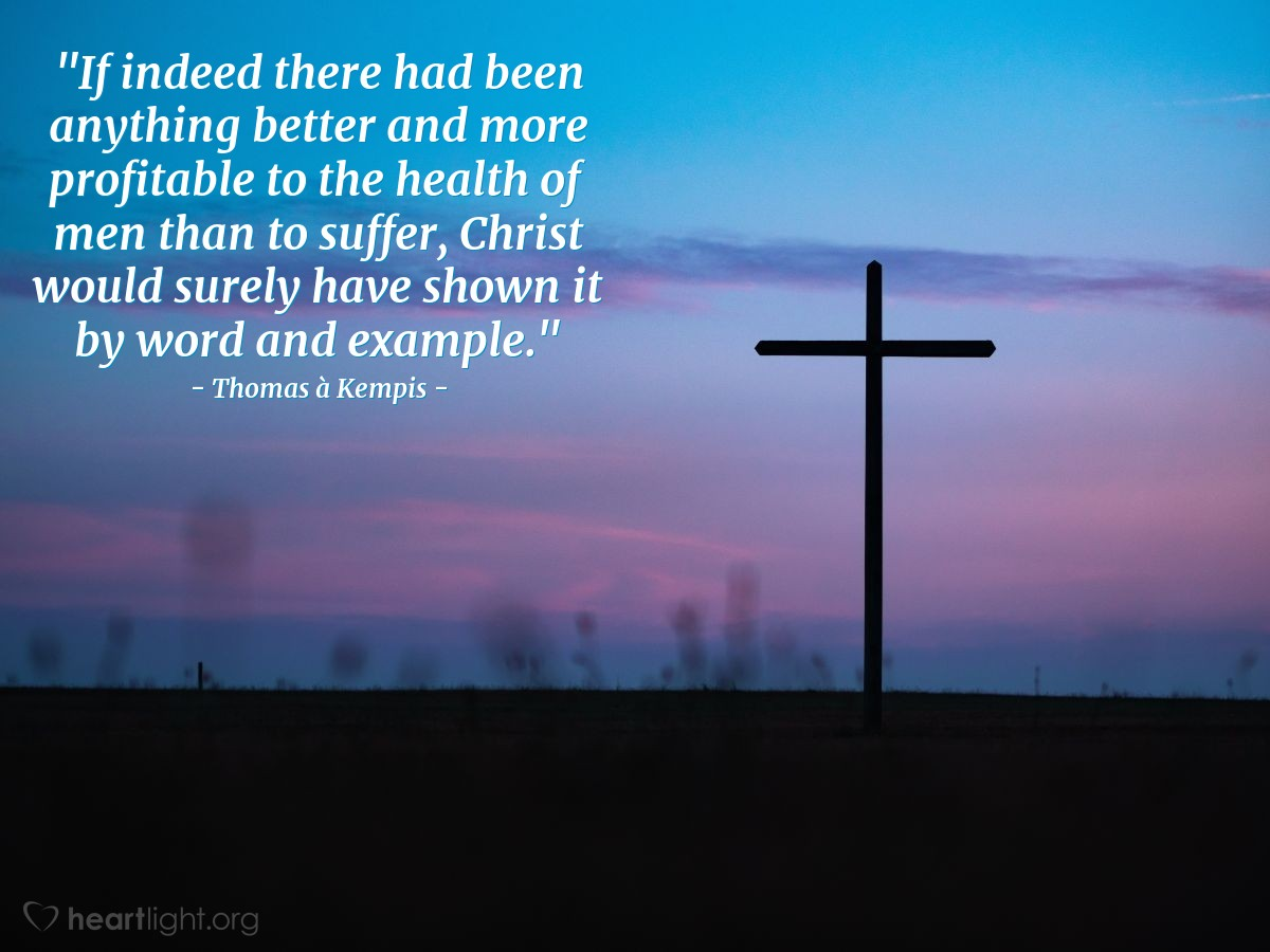 """Illustration of Thomas à Kempis — """"If indeed there had been anything better and more profitable to the health of men than to suffer, Christ would surely have shown it by word and example."""""""