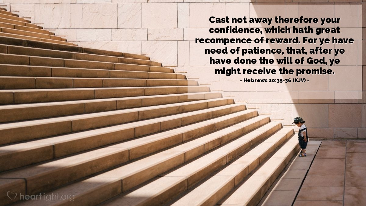 Illustration of Hebrews 10:35-36 (KJV) — Cast not away therefore your confidence, which hath great recompence of reward. For ye have need of patience, that, after ye have done the will of God, ye might receive the promise.