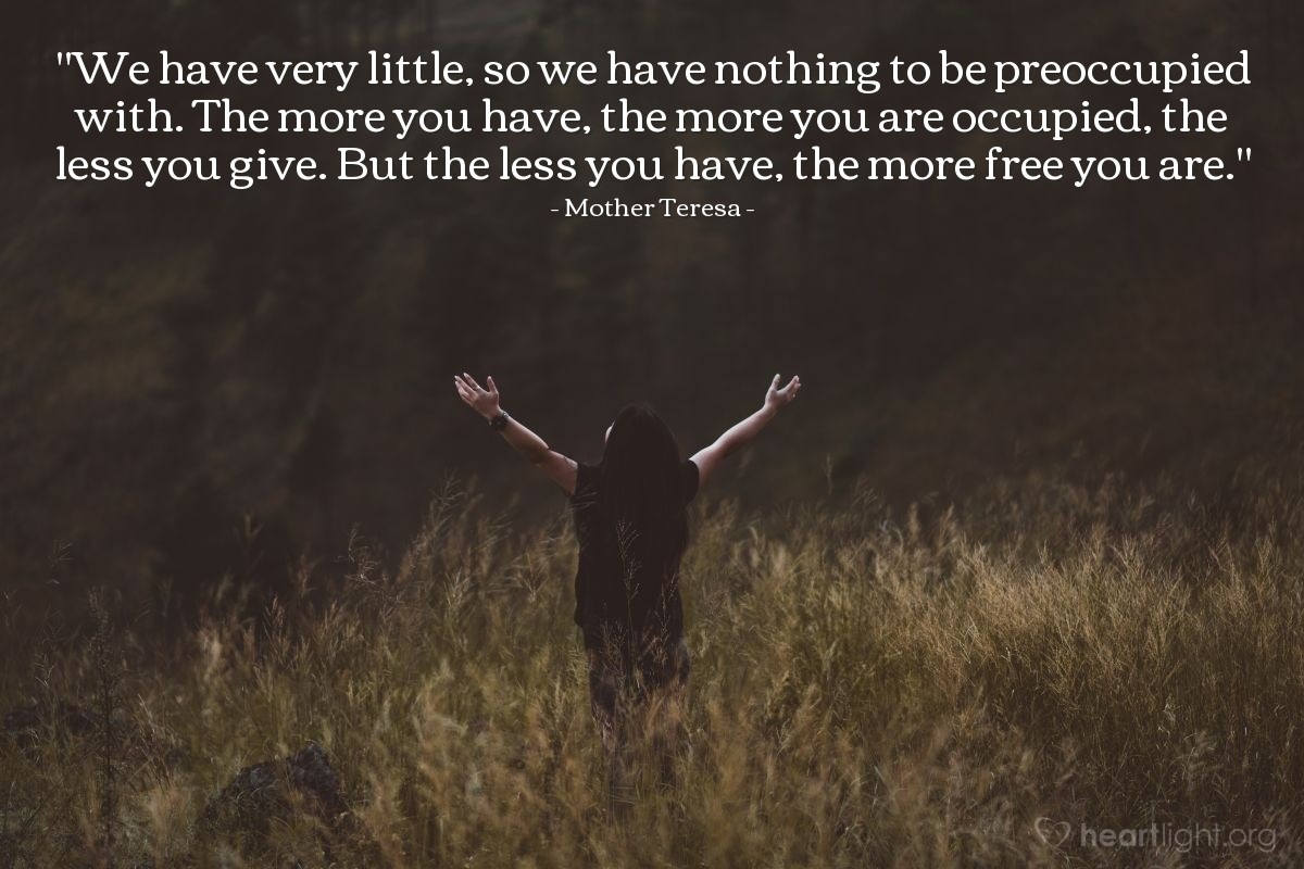 """Illustration of Mother Teresa — """"We have very little, so we have nothing to be preoccupied with. The more you have, the more you are occupied, the less you give.  But the less you have, the more free you are."""""""