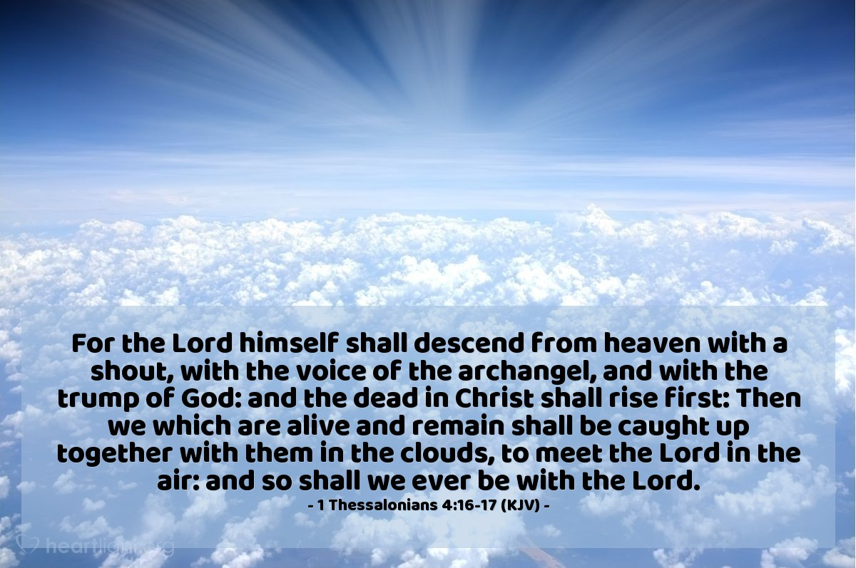 Illustration of 1 Thessalonians 4:16-17 (KJV) — For the Lord himself shall descend from heaven with a shout, with the voice of the archangel, and with the trump of God: and the dead in Christ shall rise first: Then we which are alive and remain shall be caught up together with them in the clouds, to meet the Lord in the air: and so shall we ever be with the Lord.