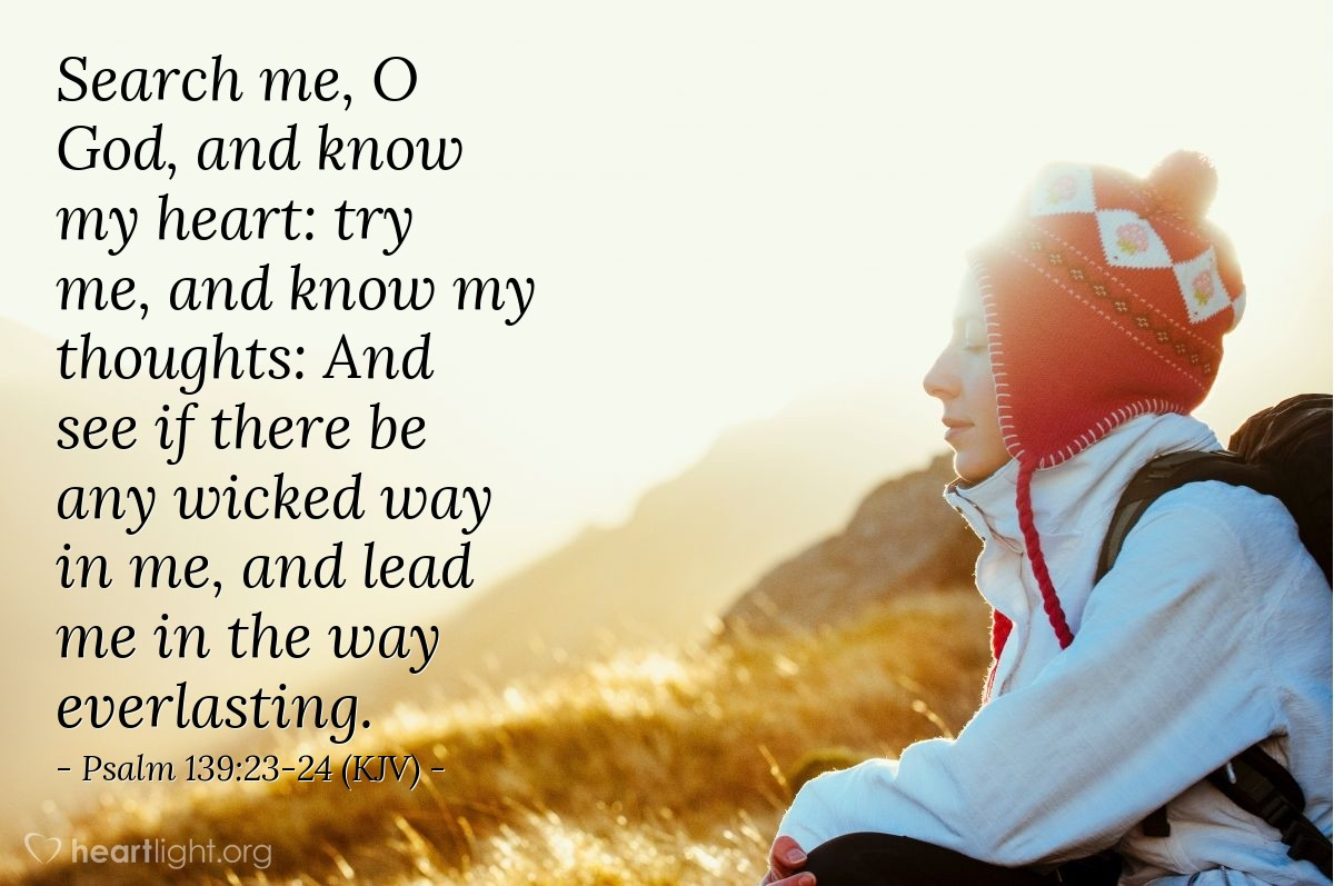 Illustration of Psalm 139:23-24 (KJV) — Search me, O God, and know my heart: try me, and know my thoughts: And see if there be any wicked way in me, and lead me in the way everlasting.