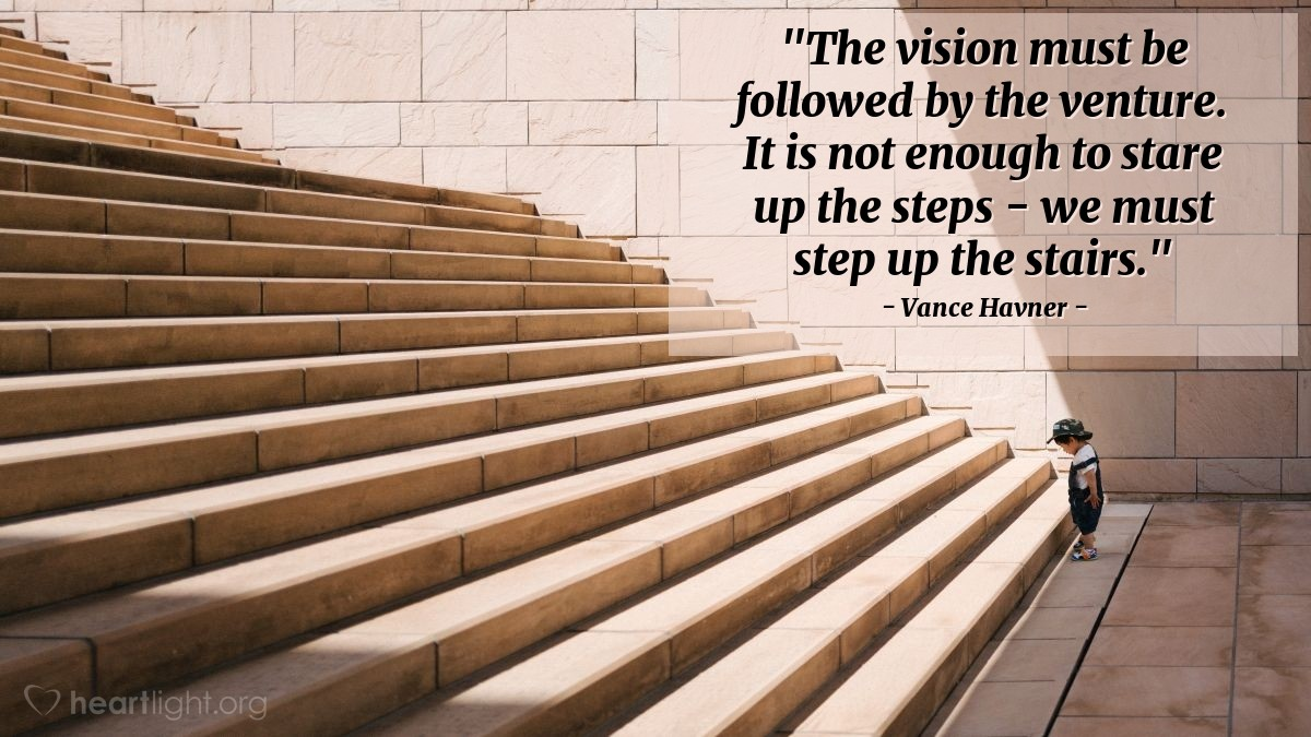 """Illustration of Vance Havner — """"The vision must be followed by the venture. It is not enough to stare up the steps - we must step up the stairs."""""""