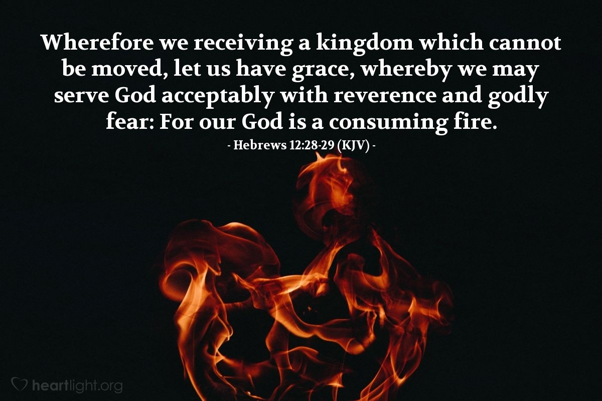 Illustration of Hebrews 12:28-29 (KJV) — Wherefore we receiving a kingdom which cannot be moved, let us have grace, whereby we may serve God acceptably with reverence and godly fear: For our God is a consuming fire.