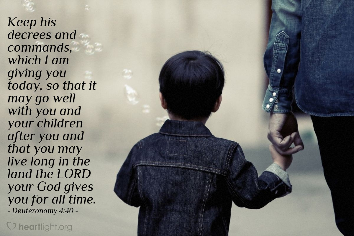 Illustration of Deuteronomy 4:40 — Keep his decrees and commands, which I am giving you today, so that it may go well with you and your children after you and that you may live long in the land the LORD your God gives you for all time.