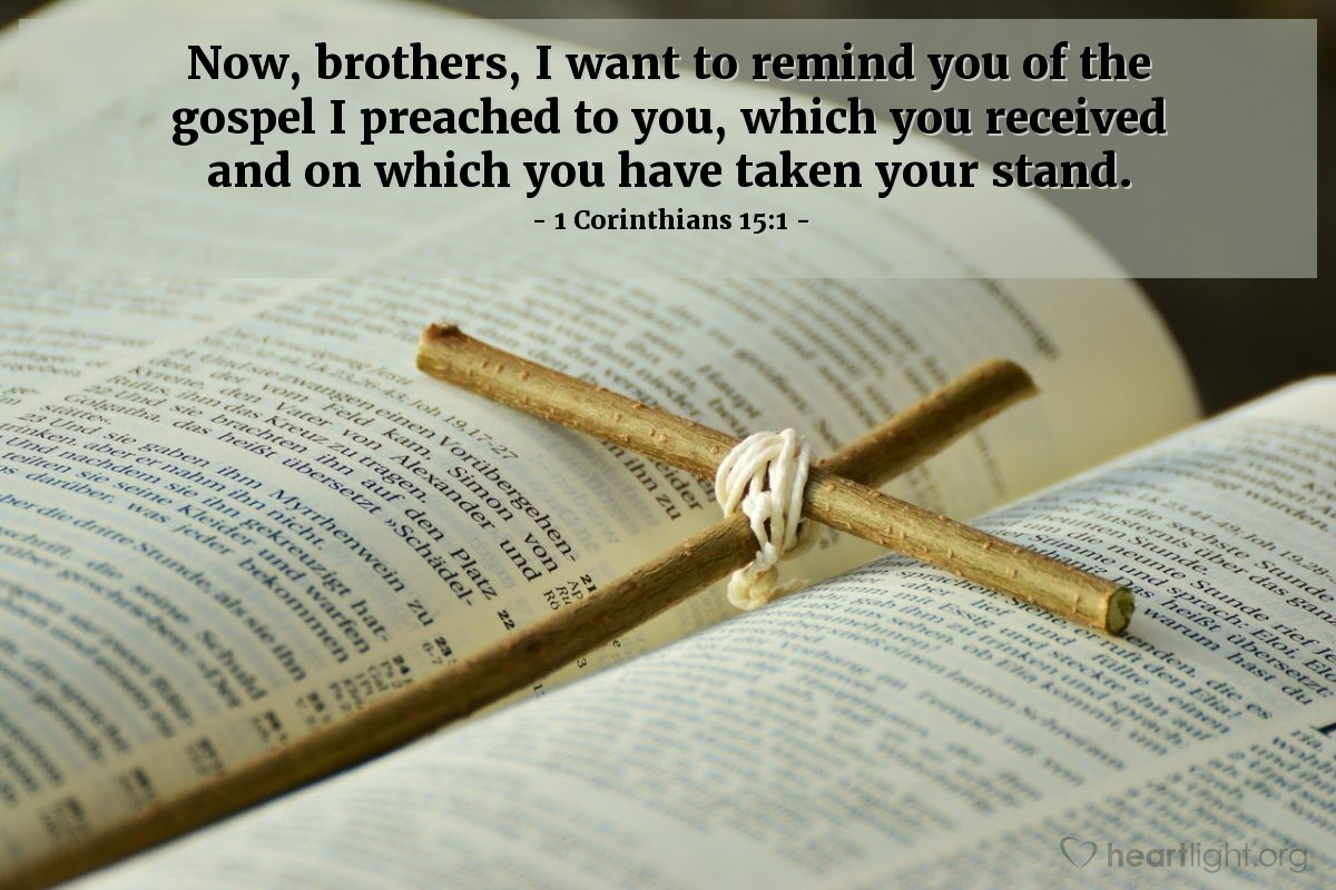 Illustration of 1 Corinthians 15:1 — Now, brothers, I want to remind you of the gospel I preached to you, which you received and on which you have taken your stand.