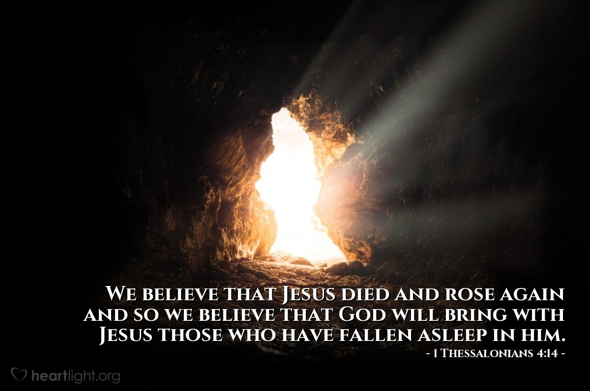 Illustration of 1 Thessalonians 4:14 — We believe that Jesus died and rose again and so we believe that God will bring with Jesus those who have fallen asleep in him.