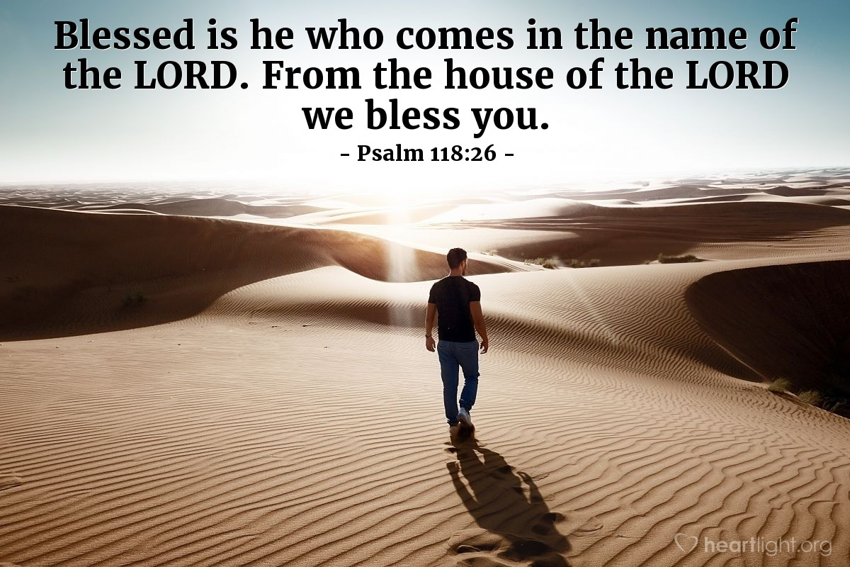 Illustration of Psalm 118:26 — Blessed is he who comes in the name of the LORD. From the house of the LORD we bless you.