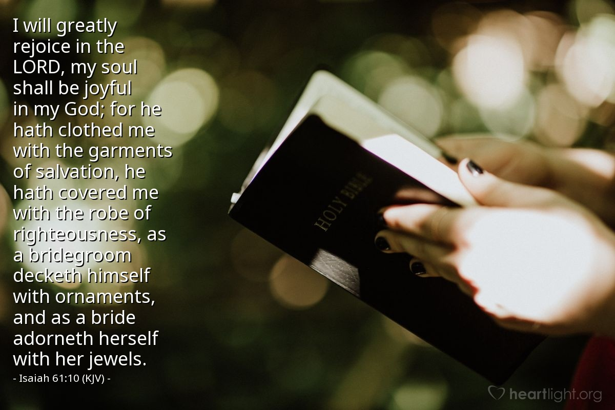 Illustration of Isaiah 61:10 (KJV) — I will greatly rejoice in the LORD, my soul shall be joyful in my God; for he hath clothed me with the garments of salvation, he hath covered me with the robe of righteousness, as a bridegroom decketh himself with ornaments, and as a bride adorneth herself with her jewels.