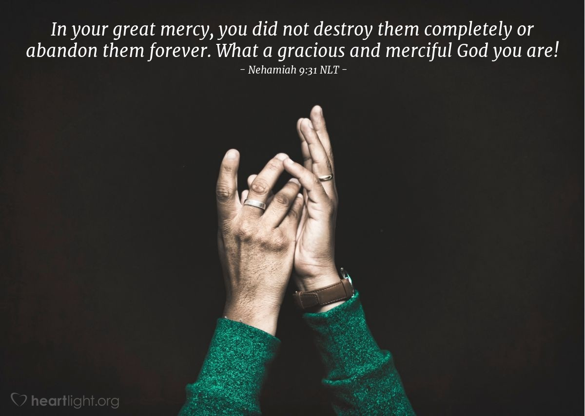 Illustration of Nehamiah 9:31 NLT — In your great mercy, you did not destroy them completely or abandon them forever. What a gracious and merciful God you are!