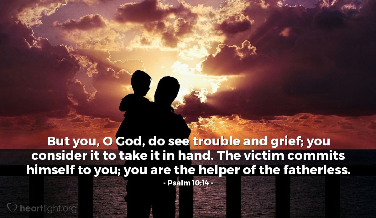 Illustration of Psalm 10:14 — But you, O God, do see trouble and grief; you consider it to take it in hand. The victim commits himself to you; you are the helper of the fatherless.