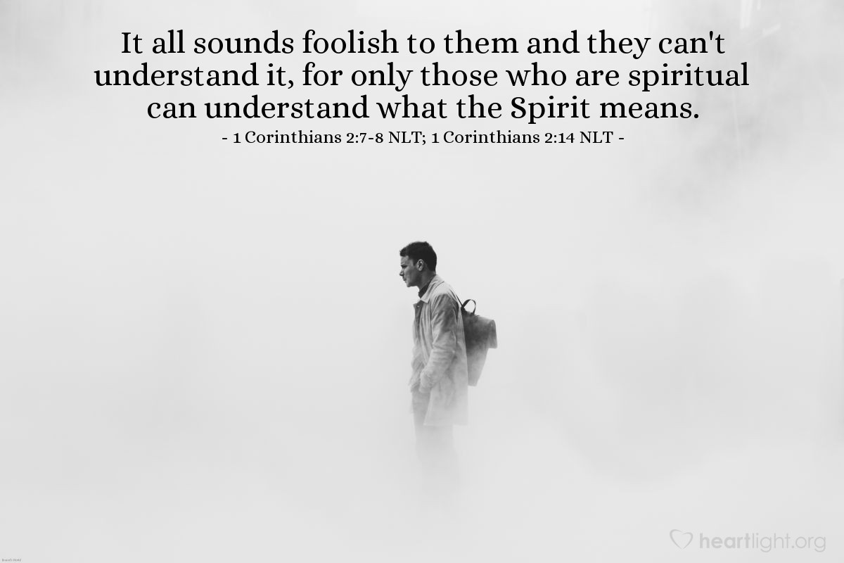 Illustration of 1 Corinthians 2:7-8 NLT; 1 Corinthians 2:14 NLT —  It all sounds foolish to them and they can't understand it, for only those who are spiritual can understand what the Spirit means.