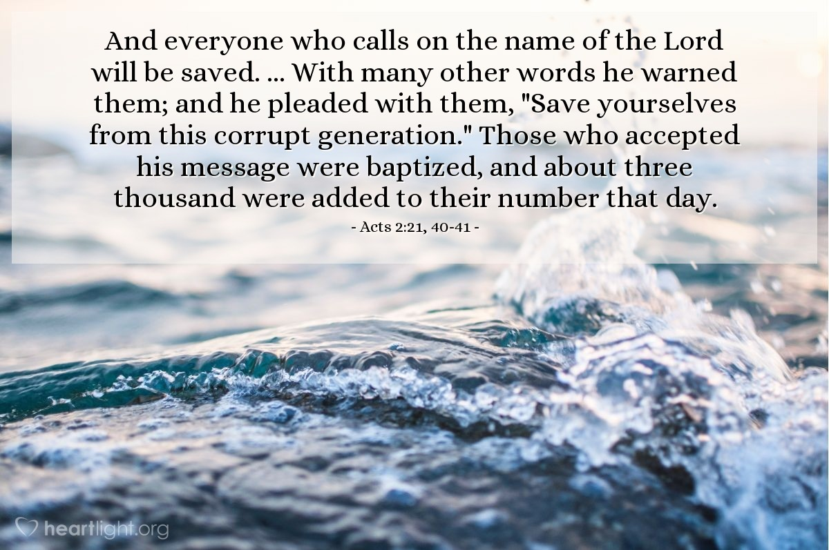 "Illustration of Acts 2:21, 40-41 — And everyone who calls on the name of the Lord will be saved. ... With many other words he warned them; and he pleaded with them, ""Save yourselves from this corrupt generation."" Those who accepted his message were baptized, and about three thousand were added to their number that day."