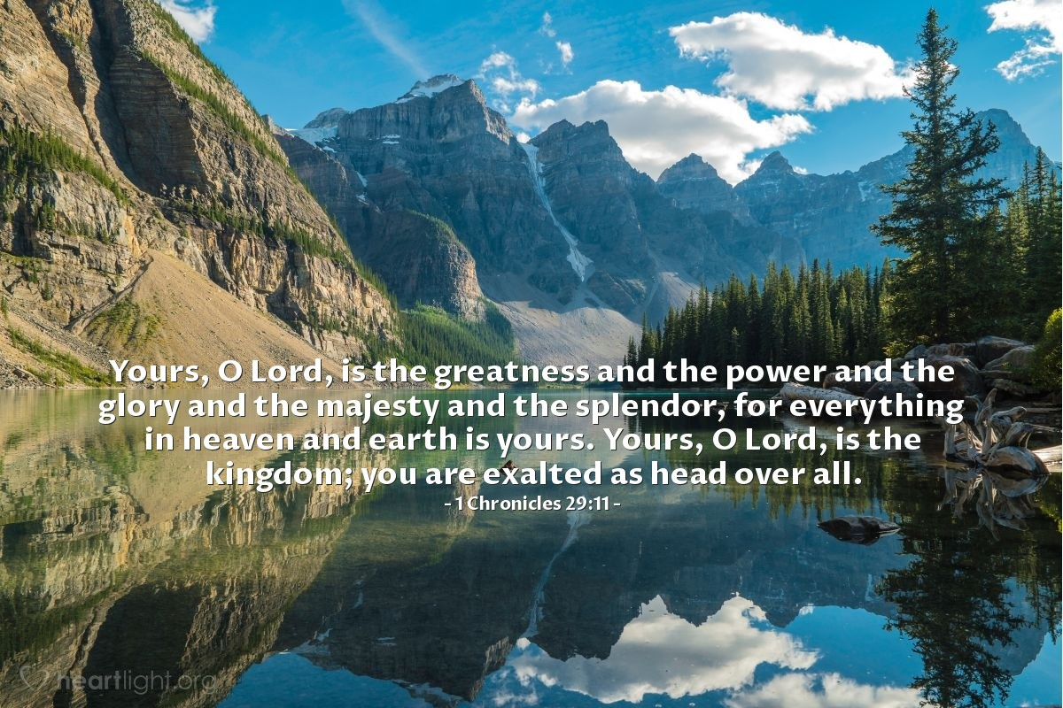 Illustration of 1 Chronicles 29:11 — Yours, O Lord, is the greatness and the power and the glory and the majesty and the splendor, for everything in heaven and earth is yours. Yours, O Lord, is the kingdom; you are exalted as head over all.
