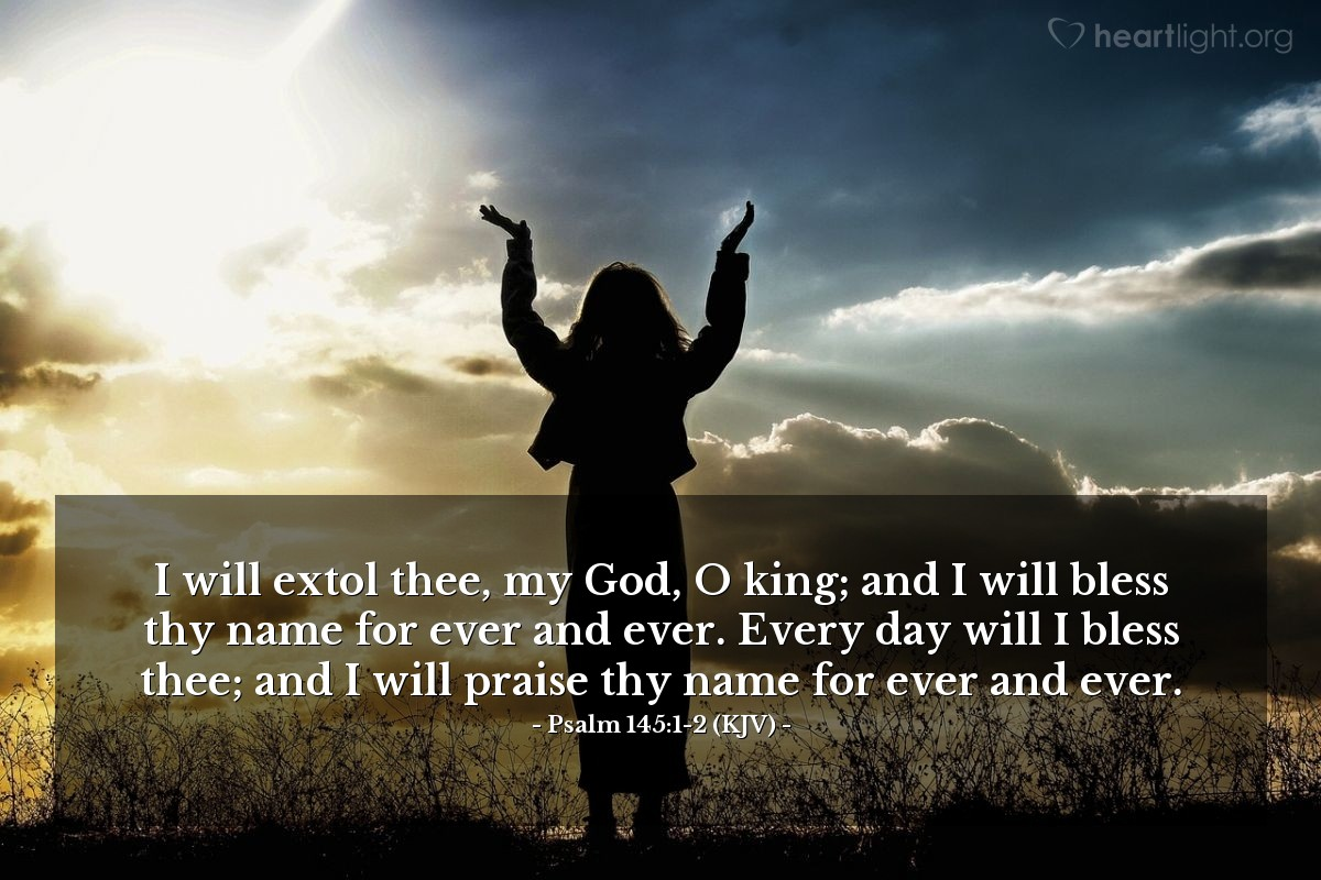 Illustration of Psalm 145:1-2 (KJV) — I will extol thee, my God, O king; and I will bless thy name for ever and ever. Every day will I bless thee; and I will praise thy name for ever and ever.