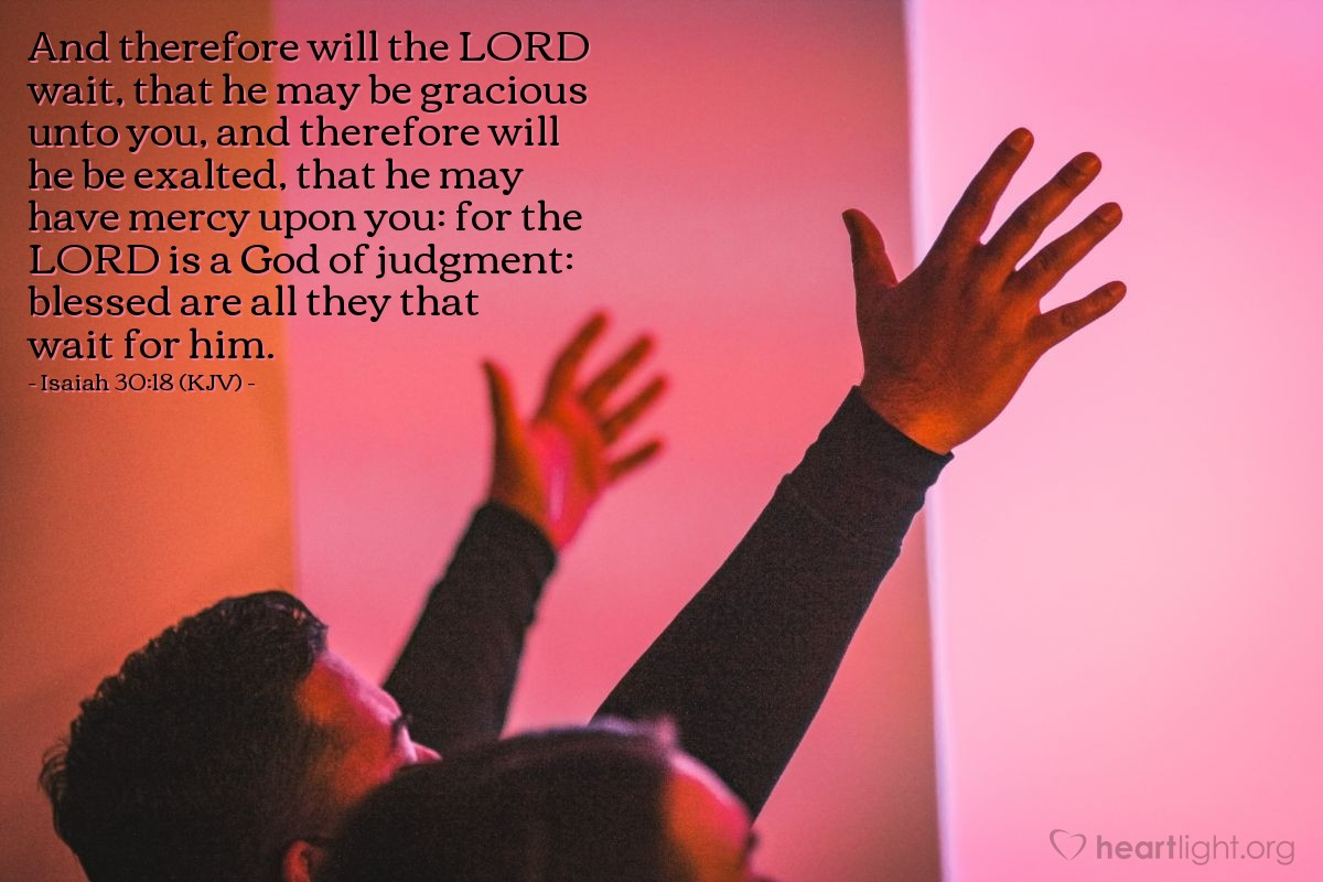 Illustration of Isaiah 30:18 (KJV) — And therefore will the LORD wait, that he may be gracious unto you, and therefore will he be exalted, that he may have mercy upon you: for the LORD is a God of judgment: blessed are all they that wait for him.