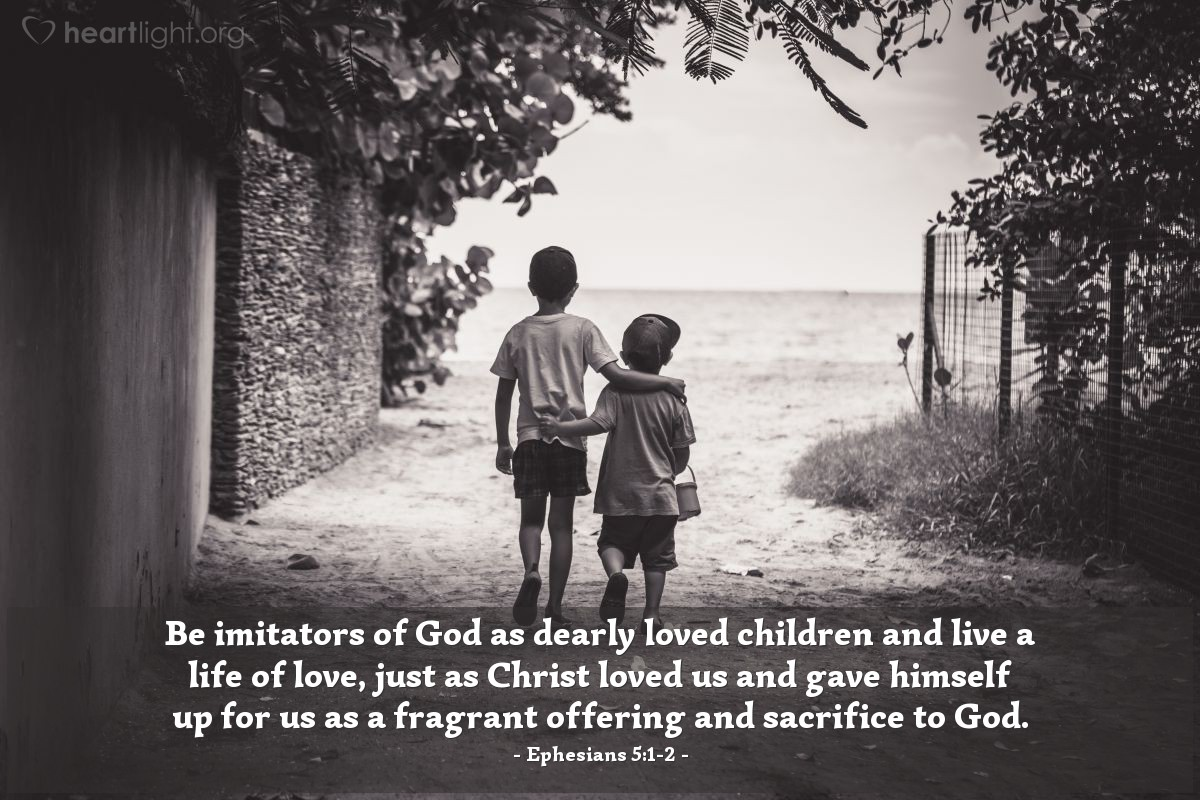 Illustration of Ephesians 5:1-2 — Be imitators of God as dearly loved children and live a life of love, just as Christ loved us and gave himself up for us as a fragrant offering and sacrifice to God.