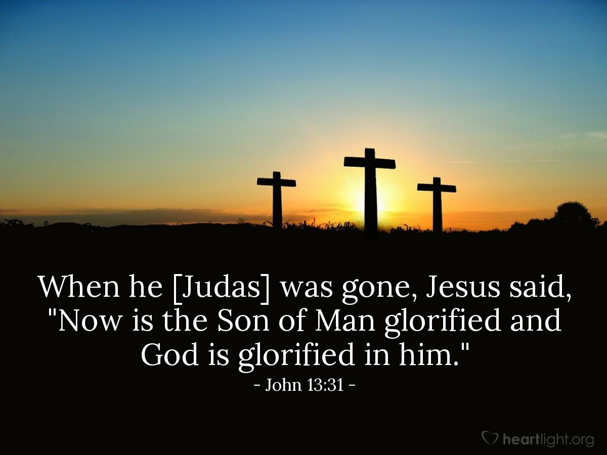 "Illustration of John 13:31 — When he [Judas] was gone, Jesus said, ""Now is the Son of Man glorified and God is glorified in him."""