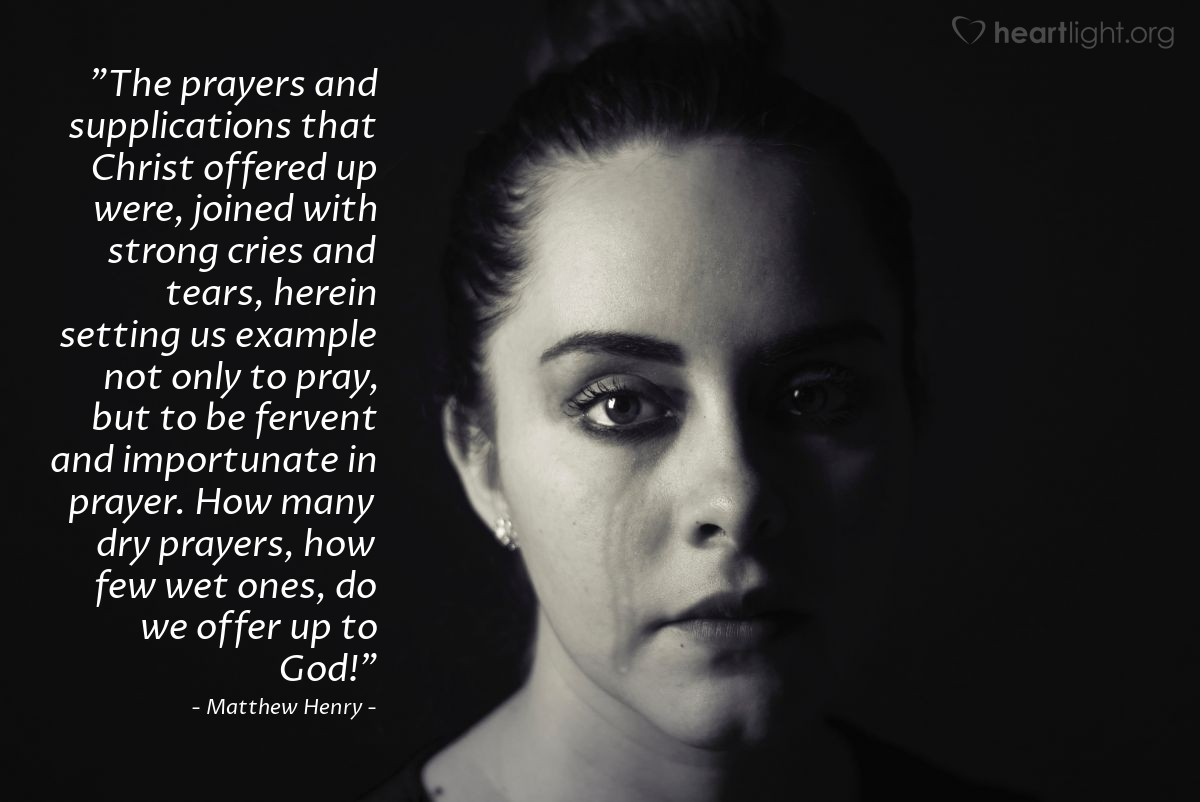 """Illustration of Matthew Henry — """"The prayers and supplications that Christ offered up were, joined with strong cries and tears, herein setting us example not only to pray, but to be fervent and importunate in prayer.  How many dry prayers, how few wet ones, do we offer up to God!"""""""