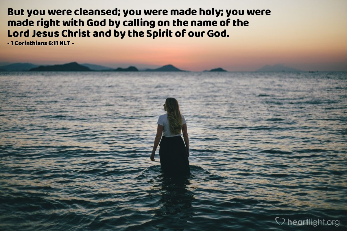 Illustration of 1 Corinthians 6:11 NLT — Some of you were once [living sinful lives]. But you were cleansed; you were made holy; you were made right with God by calling on the name of the Lord Jesus Christ and by the Spirit of our God.