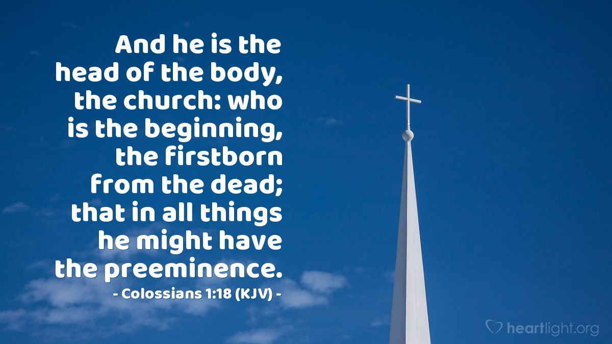 Illustration of Colossians 1:18 (KJV) — And he is the head of the body, the church: who is the beginning, the firstborn from the dead; that in all things he might have the preeminence.