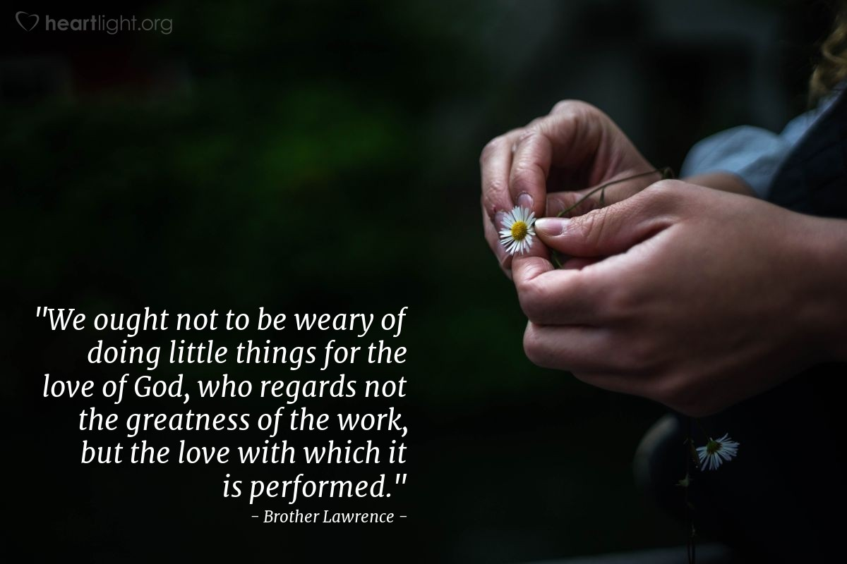 """Illustration of Brother Lawrence — """"We ought not to be weary of doing little things for the love of God, who regards not the greatness of the work, but the love with which it is performed."""""""