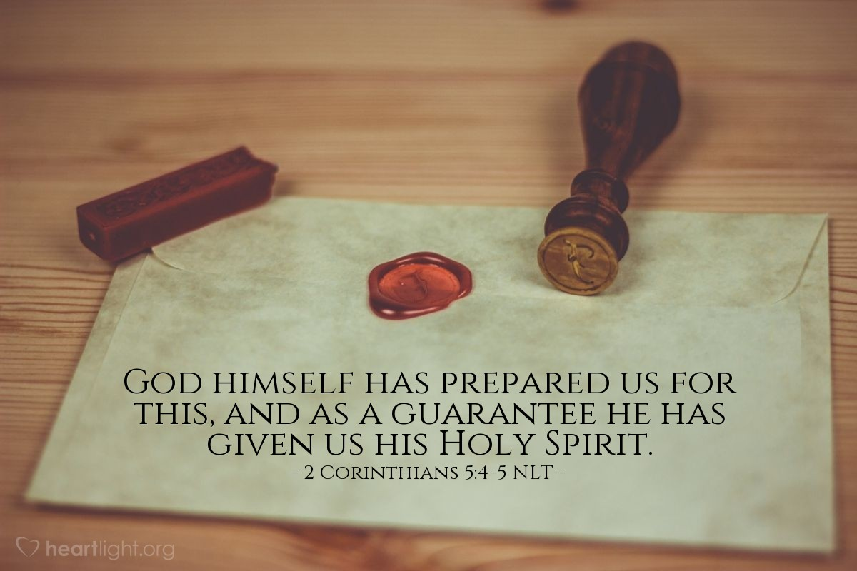 Illustration of 2 Corinthians 5:4-5 NLT —  God himself has prepared us for this, and as a guarantee he has given us his Holy Spirit.