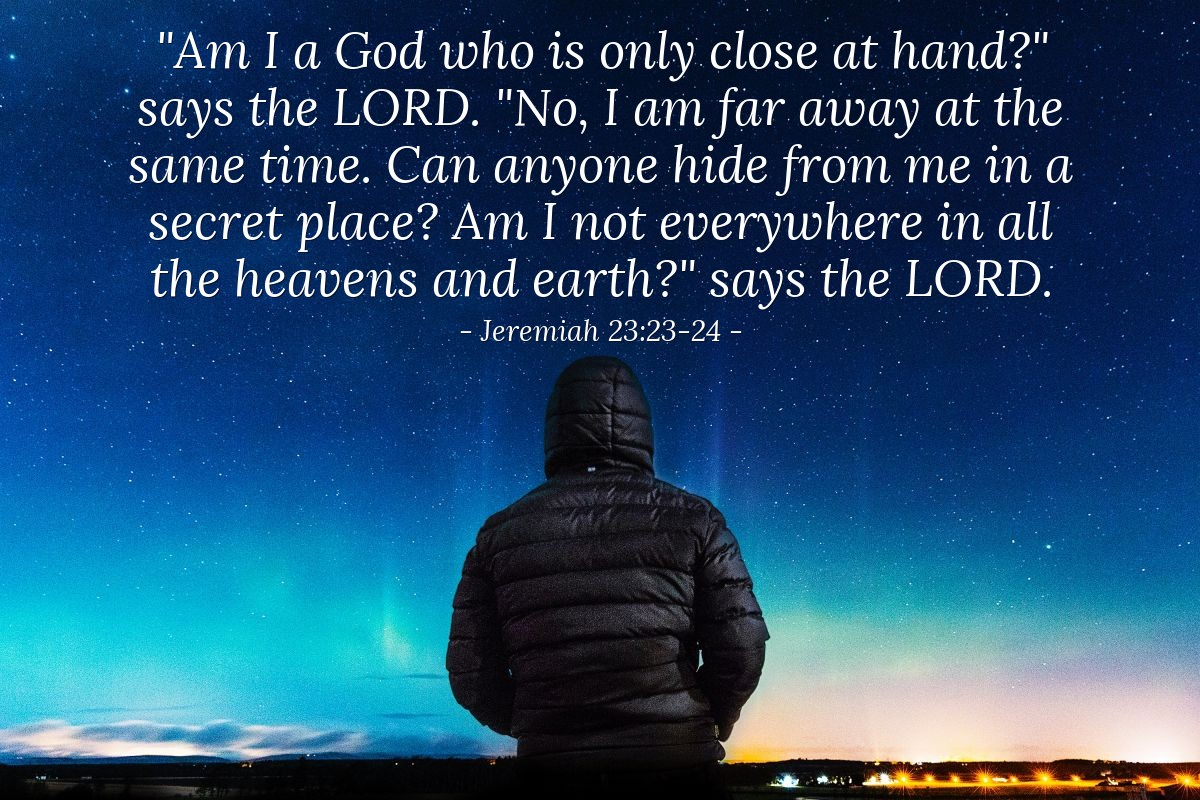 "Illustration of Jeremiah 23:23-24 — ""Am I a God who is only close at hand?"" says the LORD. ""No, I am far away at the same time. Can anyone hide from me in a secret place? Am I not everywhere in all the heavens and earth?"" says the LORD."