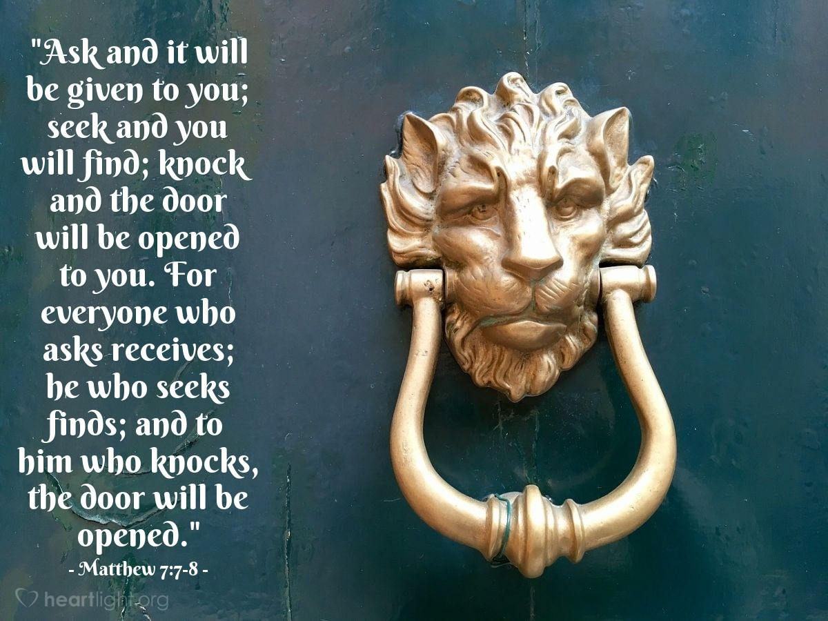 "Illustration of Matthew 7:7-8 — ""Ask and it will be given to you; seek and you will find; knock and the door will be opened to you. For everyone who asks receives; he who seeks finds; and to him who knocks, the door will be opened."""