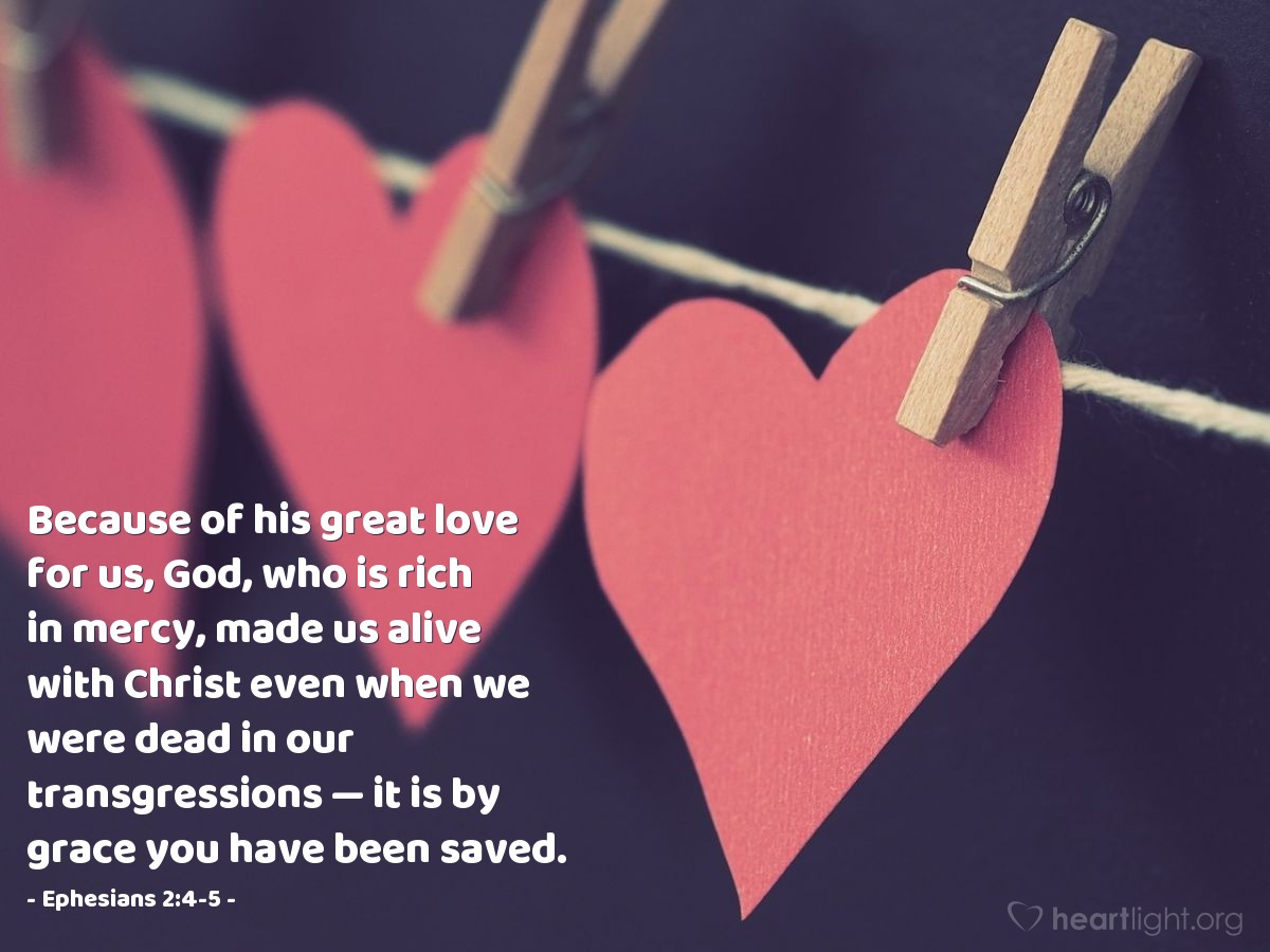 Illustration of Ephesians 2:4-5 — Because of his great love for us, God, who is rich in mercy, made us alive with Christ even when we were dead in our transgressions — it is by grace you have been saved.