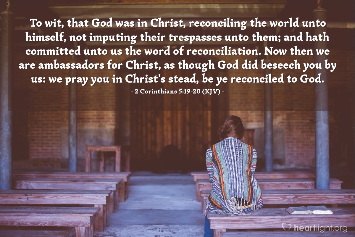 Illustration of 2 Corinthians 5:19-20 (KJV) — To wit, that God was in Christ, reconciling the world unto himself, not imputing their trespasses unto them; and hath committed unto us the word of reconciliation. Now then we are ambassadors for Christ, as though God did beseech you by us: we pray you in Christ's stead, be ye reconciled to God.