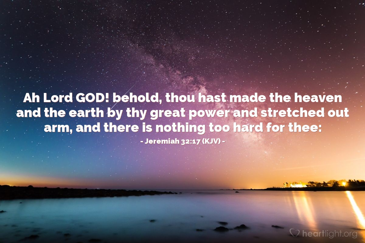 Illustration of Jeremiah 32:17 (KJV) — Ah Lord GOD! behold, thou hast made the heaven and the earth by thy great power and stretched out arm, and there is nothing too hard for thee: