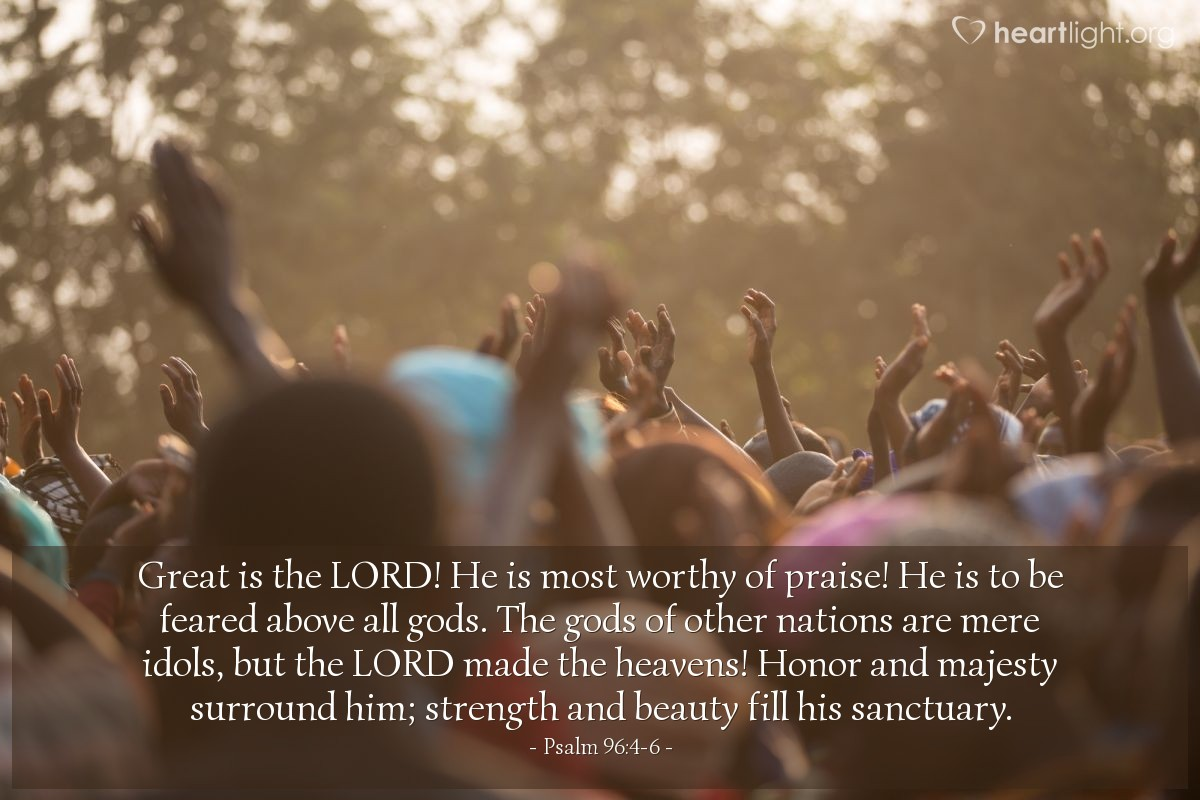 Illustration of Psalm 96:4-6 — Great is the LORD! He is most worthy of praise! He is to be feared above all gods. The gods of other nations are mere idols, but the LORD made the heavens! Honor and majesty surround him; strength and beauty fill his sanctuary.