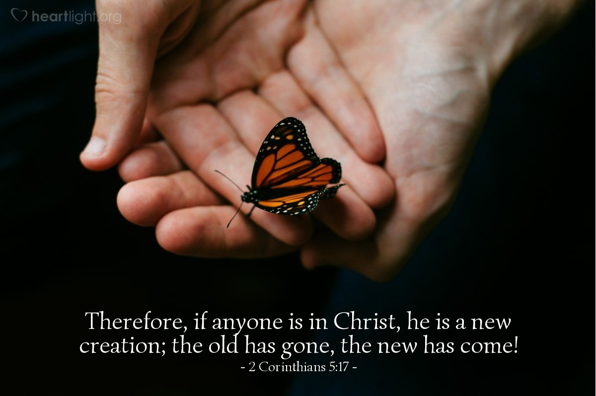 Illustration of 2 Corinthians 5:17 — Therefore, if anyone is in Christ, he is a new creation; the old has gone, the new has come!