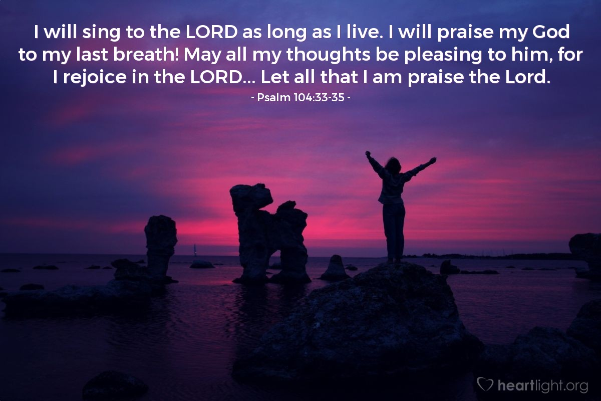 Illustration of Psalm 104:33-35 — I will sing to the LORD as long as I live. I will praise my God to my last breath! May all my thoughts be pleasing to him, for I rejoice in the LORD... Let all that I am praise the Lord.