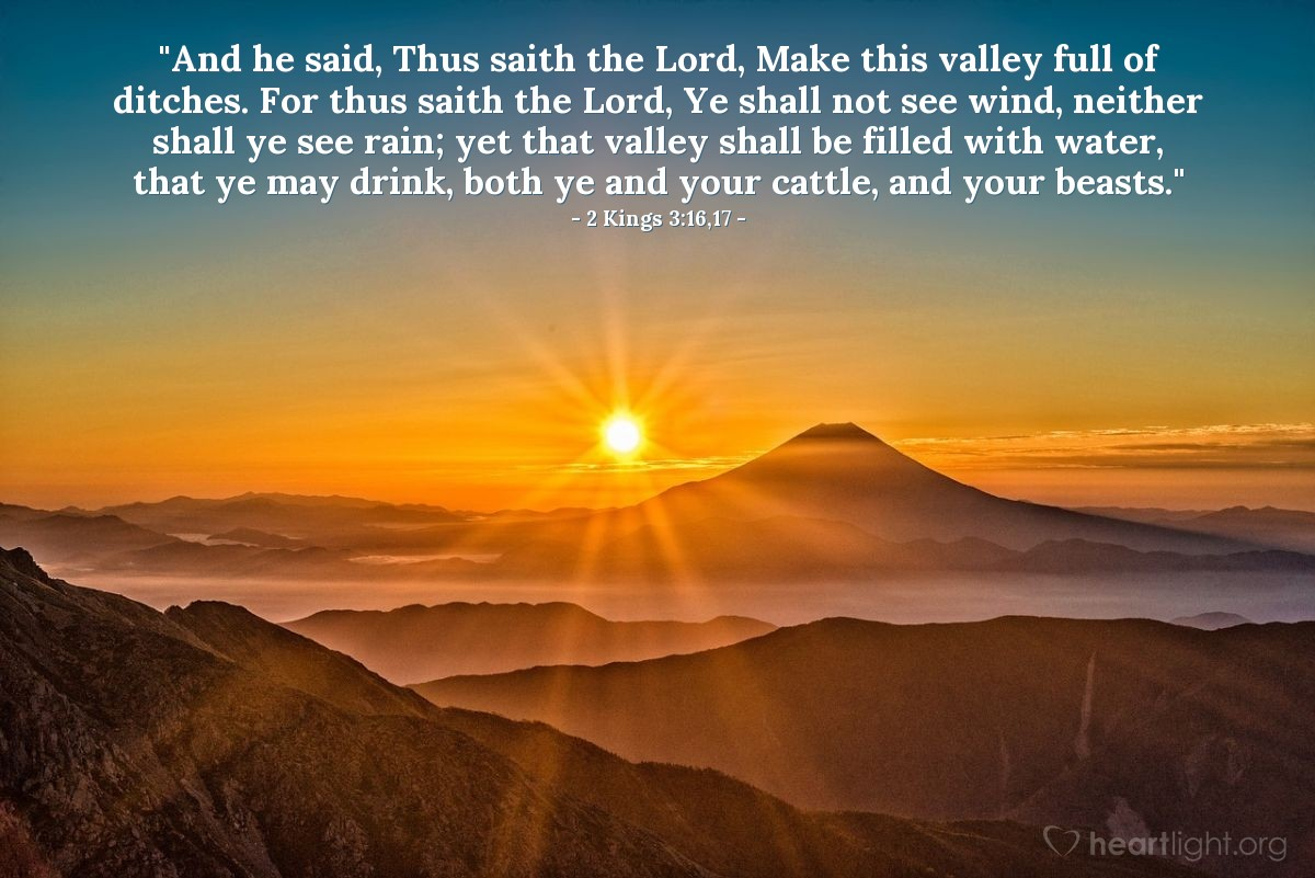 "Illustration of 2 Kings 3:16,17 — ""And he said, Thus saith the Lord, Make this valley full of ditches. For thus saith the Lord, Ye shall not see wind, neither shall ye see rain; yet that valley shall be filled with water, that ye may drink, both ye and your cattle, and your beasts."""